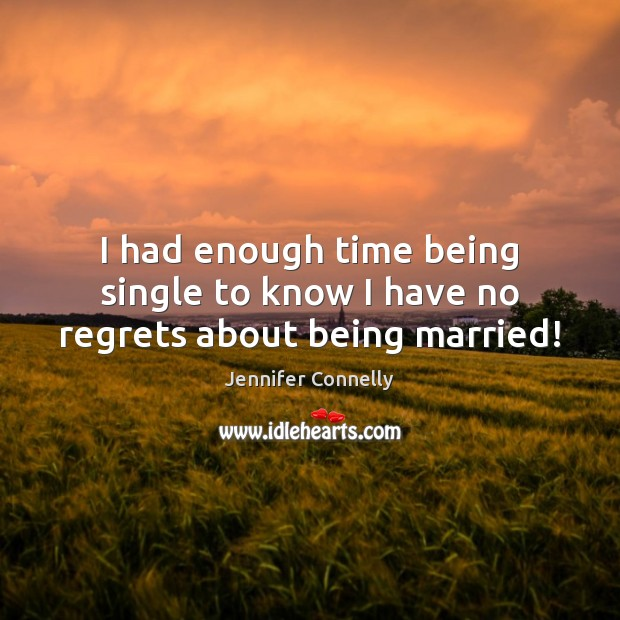 I had enough time being single to know I have no regrets about being married! Image