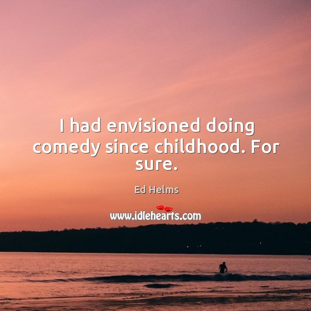 I had envisioned doing comedy since childhood. For sure. Image
