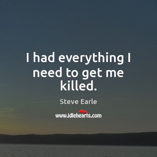 I had everything I need to get me killed. Steve Earle Picture Quote