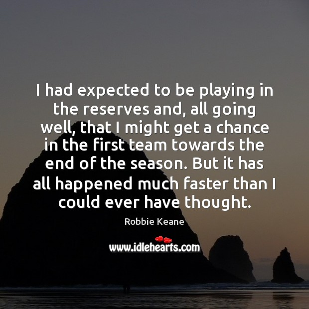 I had expected to be playing in the reserves and, all going Team Quotes Image