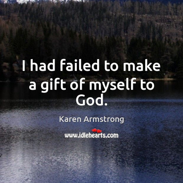 I had failed to make a gift of myself to God. Karen Armstrong Picture Quote