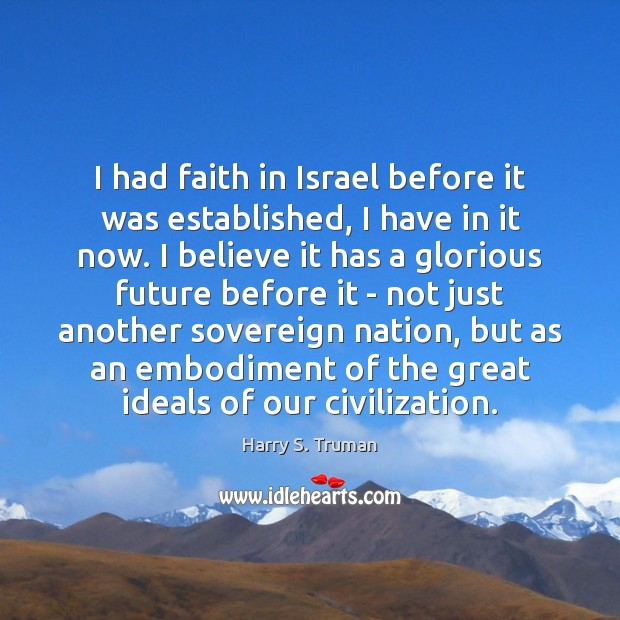 I had faith in Israel before it was established, I have in Harry S. Truman Picture Quote