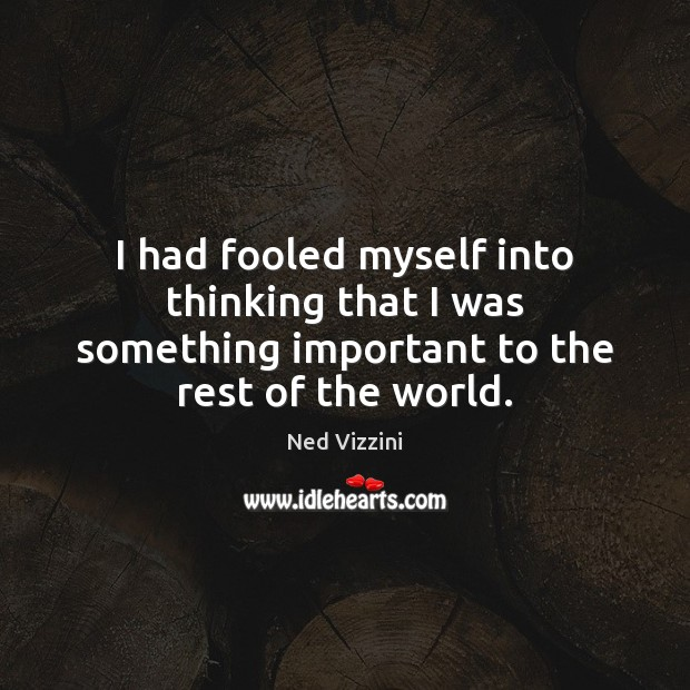 I had fooled myself into thinking that I was something important to the rest of the world. Image