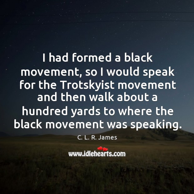 I had formed a black movement, so I would speak for the trotskyist C. L. R. James Picture Quote