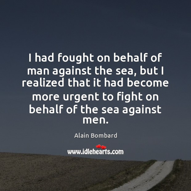 I had fought on behalf of man against the sea, but I Image