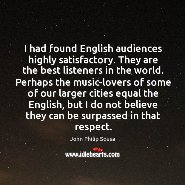 I had found english audiences highly satisfactory. They are the best listeners in the world. John Philip Sousa Picture Quote
