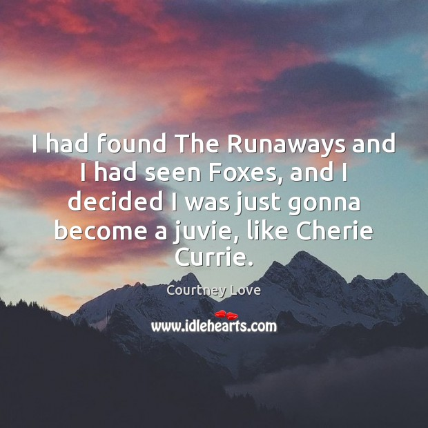 I had found The Runaways and I had seen Foxes, and I Courtney Love Picture Quote