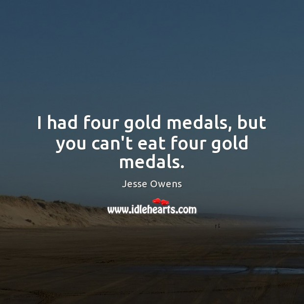 I had four gold medals, but you can't eat four gold medals. Jesse Owens Picture Quote