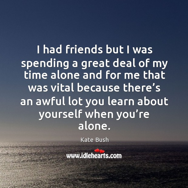 I had friends but I was spending a great deal of my time alone and for me that was vital Image