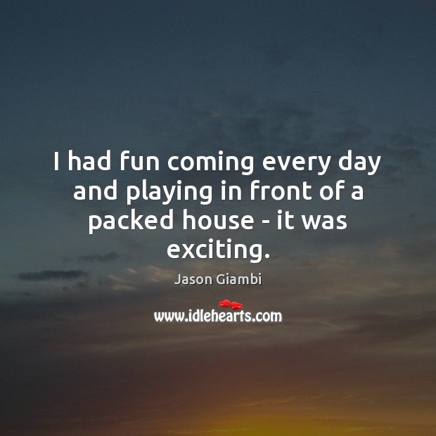 I had fun coming every day and playing in front of a packed house – it was exciting. Image