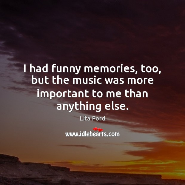 I had funny memories, too, but the music was more important to me than anything else. Lita Ford Picture Quote