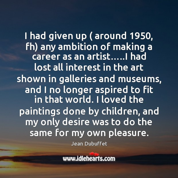 I had given up ( around 1950, fh) any ambition of making a career Jean Dubuffet Picture Quote