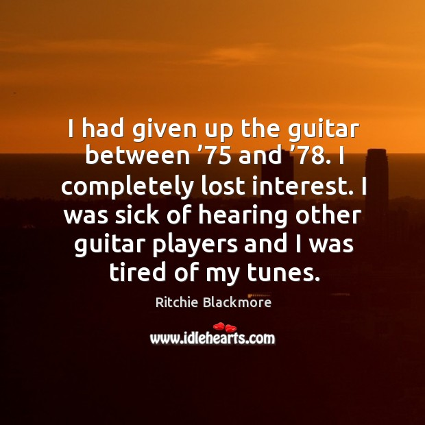 I had given up the guitar between '75 and '78. I completely lost interest. Ritchie Blackmore Picture Quote