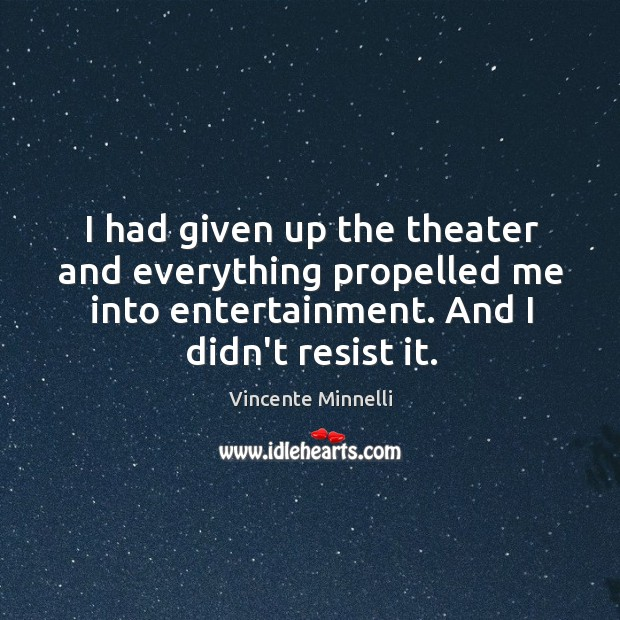 I had given up the theater and everything propelled me into entertainment. Image