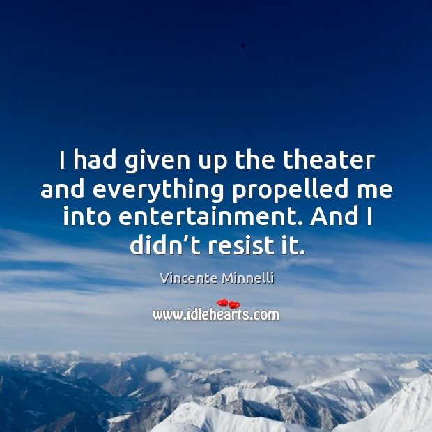 I had given up the theater and everything propelled me into entertainment. And I didn't resist it. Image