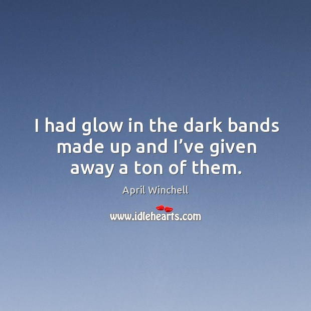 I had glow in the dark bands made up and I've given away a ton of them. April Winchell Picture Quote