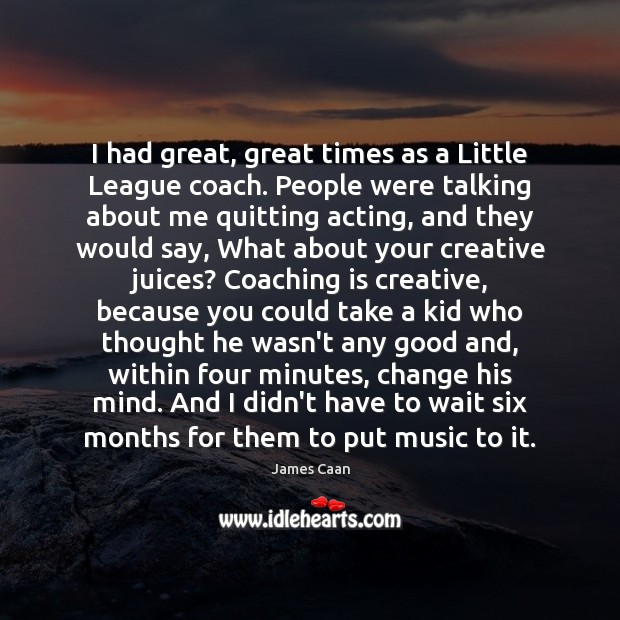 I had great, great times as a Little League coach. People were James Caan Picture Quote