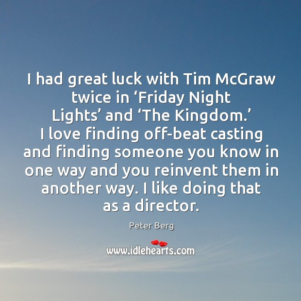 I had great luck with tim mcgraw twice in 'friday night lights' and 'the kingdom.' Peter Berg Picture Quote