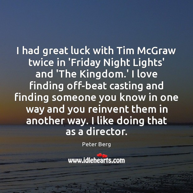 I had great luck with Tim McGraw twice in 'Friday Night Lights' Peter Berg Picture Quote