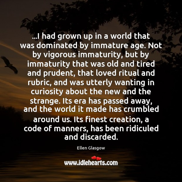 …I had grown up in a world that was dominated by immature Ellen Glasgow Picture Quote