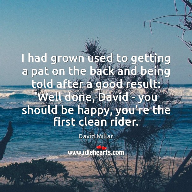 I had grown used to getting a pat on the back and David Millar Picture Quote