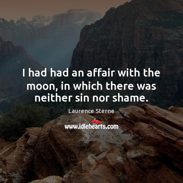 I had had an affair with the moon, in which there was neither sin nor shame. Laurence Sterne Picture Quote