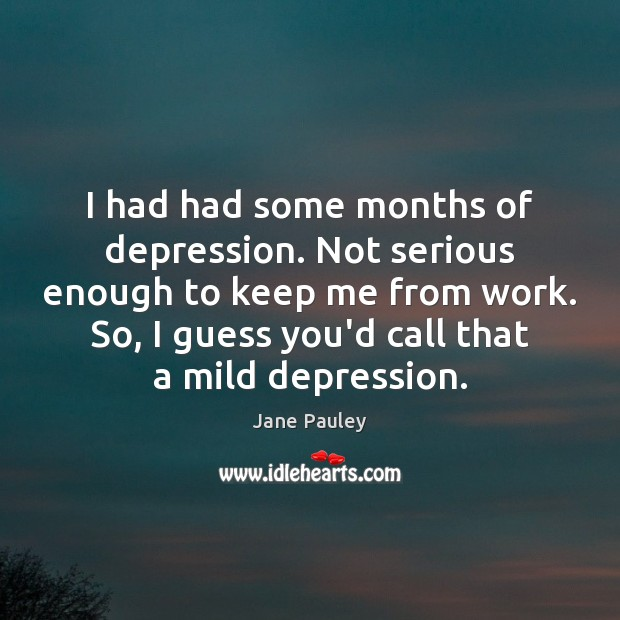 I had had some months of depression. Not serious enough to keep Jane Pauley Picture Quote