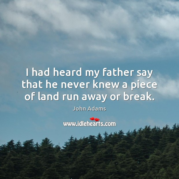 Image, I had heard my father say that he never knew a piece of land run away or break.