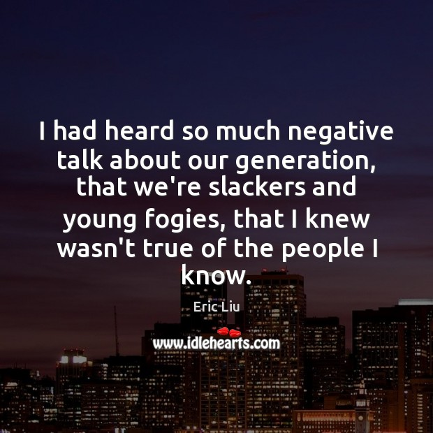 Image, I had heard so much negative talk about our generation, that we're