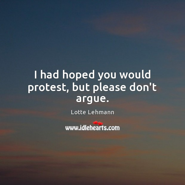 I had hoped you would protest, but please don't argue. Image