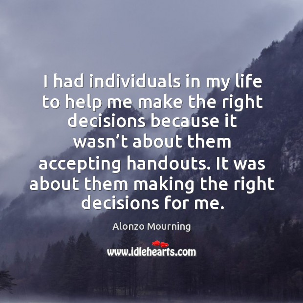 I had individuals in my life to help me make the right decisions because it wasn't about them accepting handouts. Alonzo Mourning Picture Quote