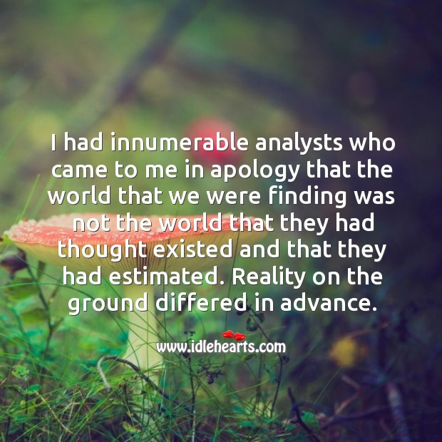 I had innumerable analysts who came to me in apology that the world Image