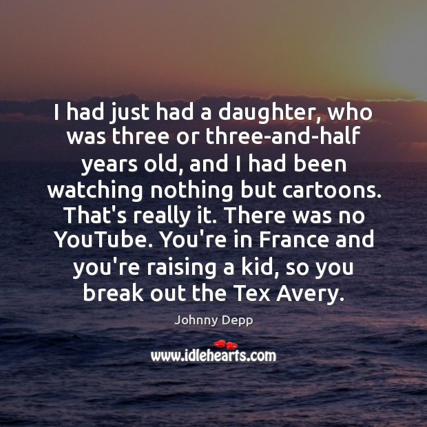 I had just had a daughter, who was three or three-and-half years Johnny Depp Picture Quote