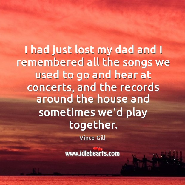 I had just lost my dad and I remembered all the songs we used to go and hear at concerts Vince Gill Picture Quote