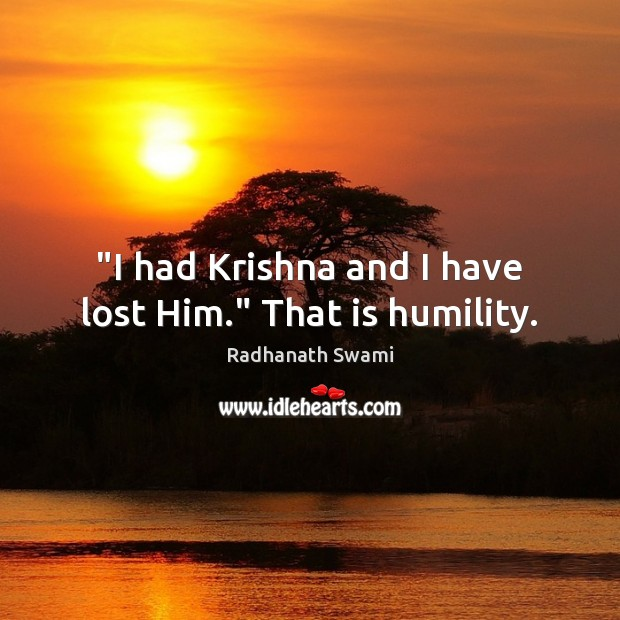 """""""I had Krishna and I have lost Him."""" That is humility. Radhanath Swami Picture Quote"""