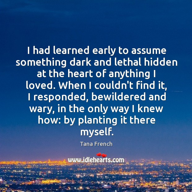 I had learned early to assume something dark and lethal hidden at Tana French Picture Quote