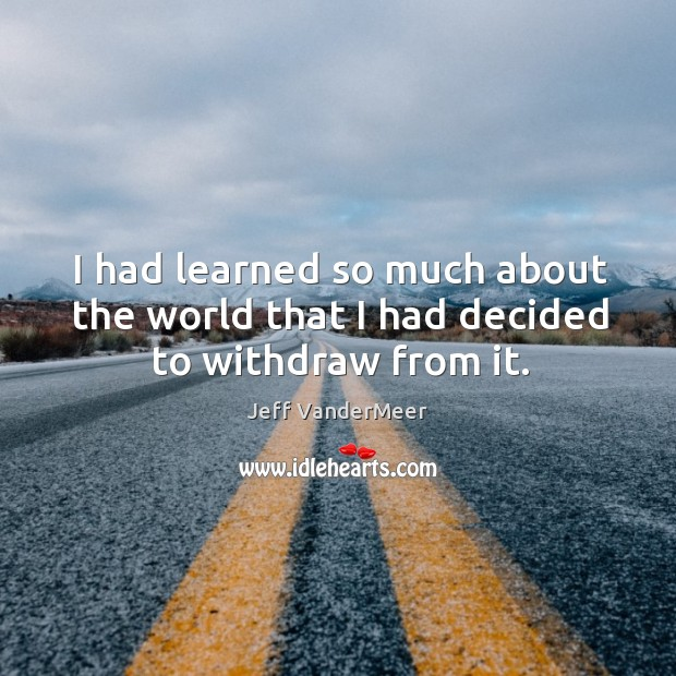 I had learned so much about the world that I had decided to withdraw from it. Image
