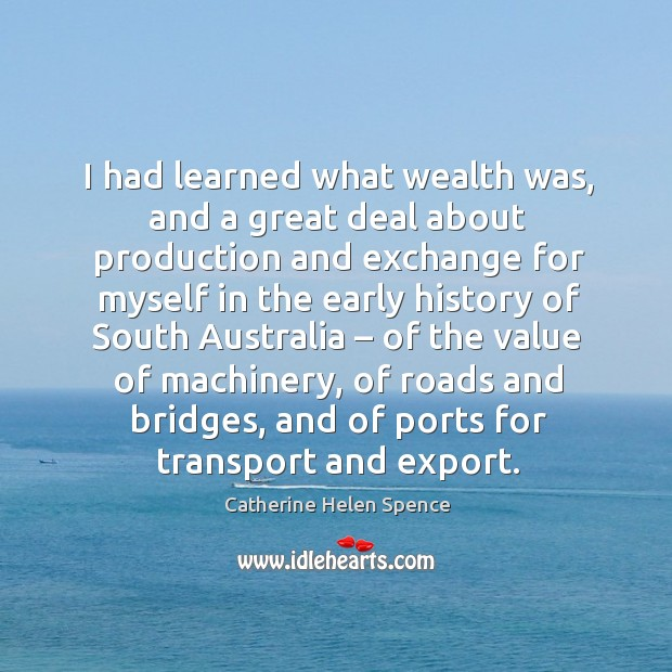 I had learned what wealth was, and a great deal about production and exchange for myself Catherine Helen Spence Picture Quote