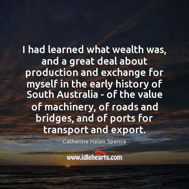 I had learned what wealth was, and a great deal about production Catherine Helen Spence Picture Quote