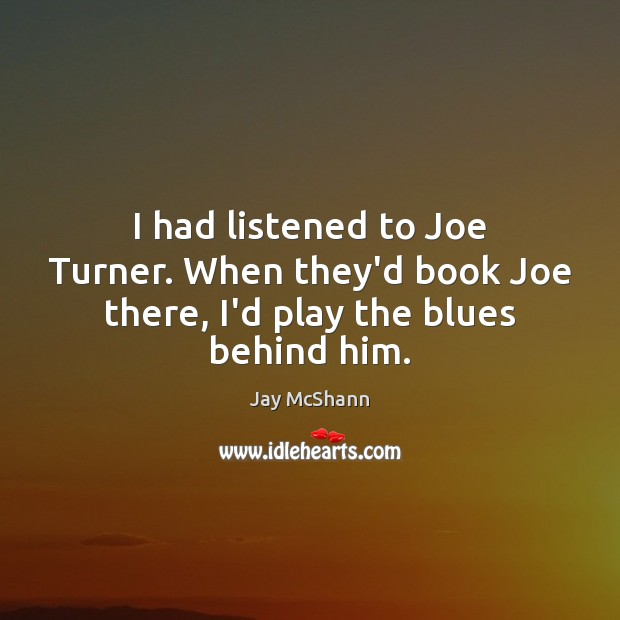 I had listened to Joe Turner. When they'd book Joe there, I'd play the blues behind him. Image