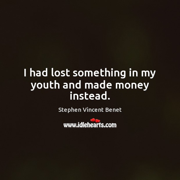 I had lost something in my youth and made money instead. Stephen Vincent Benet Picture Quote