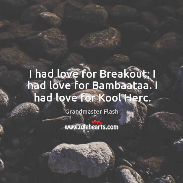 I had love for breakout; I had love for bambaataa. I had love for kool herc. Image