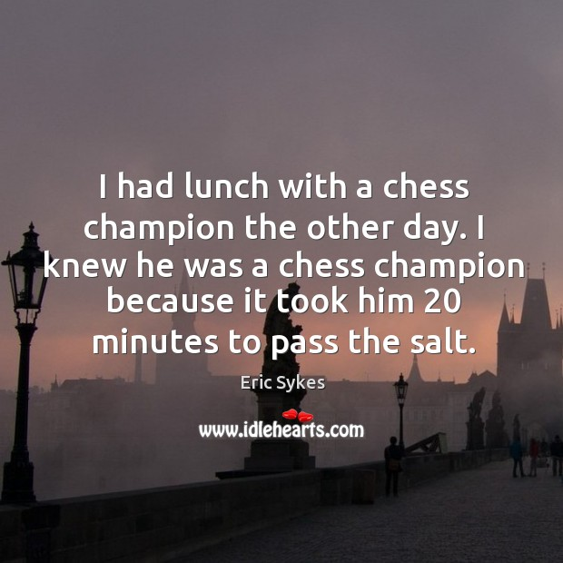 I had lunch with a chess champion the other day. I knew Eric Sykes Picture Quote