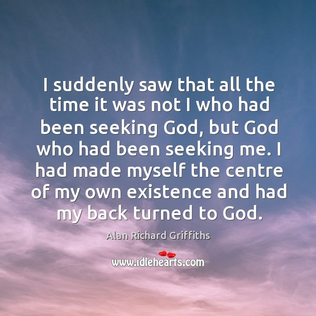 I had made myself the centre of my own existence and had my back turned to God. Alan Richard Griffiths Picture Quote
