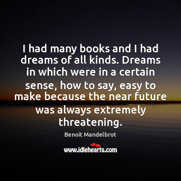 I had many books and I had dreams of all kinds. Dreams Benoit Mandelbrot Picture Quote