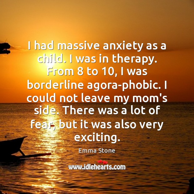 I had massive anxiety as a child. I was in therapy. From 8 Emma Stone Picture Quote