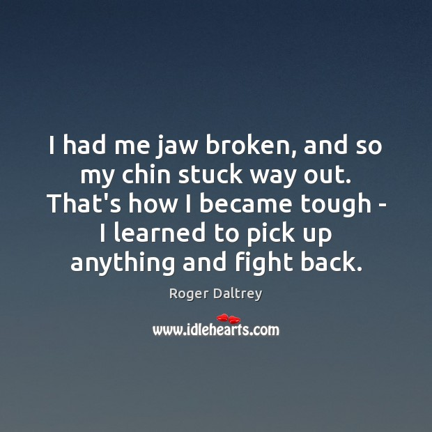I had me jaw broken, and so my chin stuck way out. Roger Daltrey Picture Quote