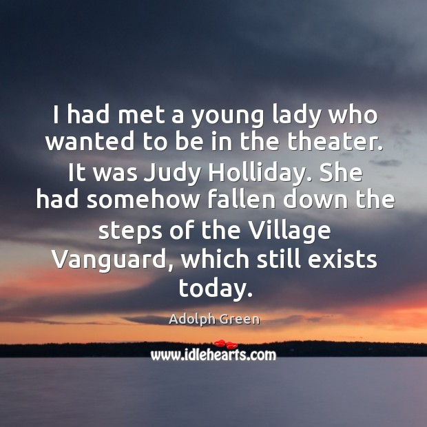 I had met a young lady who wanted to be in the theater. It was judy holliday. Image