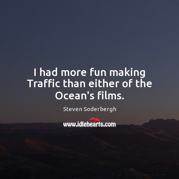 I had more fun making Traffic than either of the Ocean's films. Steven Soderbergh Picture Quote
