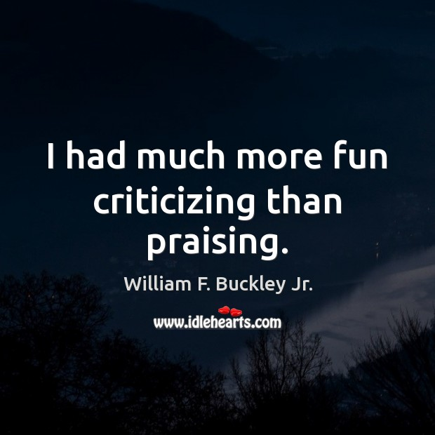 I had much more fun criticizing than praising. William F. Buckley Jr. Picture Quote